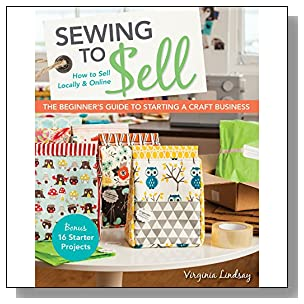 Sewing to Sell?The Beginner's Guide to Starting a Craft Business: Bonus?16 Starter Projects ? How to Sell Locally & Online