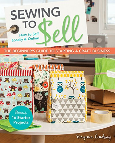 Sewing to Sell—The Beginner's Guide to Starting a Craft Business: Bonus—16 Starter Projects • How to Sell Locally & Online by [Lindsay, Virginia]