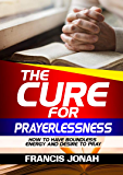 The Cure For Prayerlessness: How To Have Boundless Energy And Desire To Pray (Prayer Works Book 2)