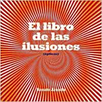 El libro de las ilusiones opticas/ The Book About Optical