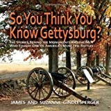 So You Think You Know Gettysburg? The Stories behind the Monuments and the Men Who Fought One of America's Most Epic Battles