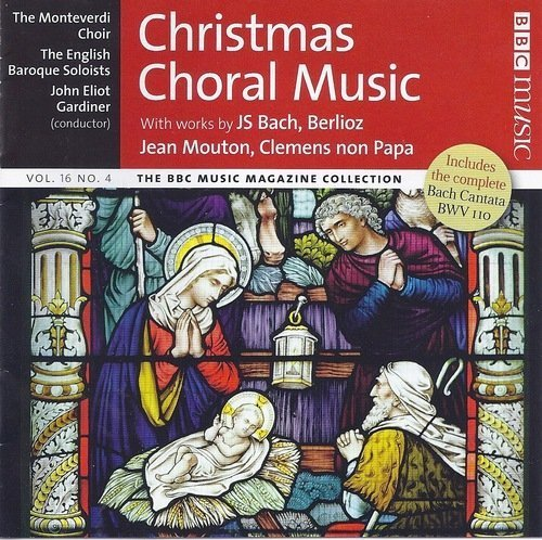 CHRISTMAS CHORAL MUSIC - BACH: CANTATA BWV 110, UNSER MUND SEI VOLL LACHENS, JEAN MOUTON: NESIENS MATER, BACH: DAZU IST ERSCHIENEN DER SOHN GOTTES, ICH FREUE MICH IN DIR, BWV 190 /NO.1 . CLEMENS NON PAP : O MARIA VERNANS ROSA, BERLIOZ: L'ENFANCE DU CHRIST- CHOEUR DES BERGERS -- MONTEVERDI CHOIR / JOHN ELIOT GARDINER - BBC