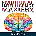 Emotional Intelligence Mastery: A Practical Guide to Improving Your EQ Audiobook by Eric Jordan Narrated by Paul Stefano