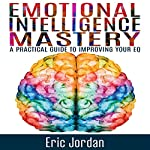 Emotional Intelligence Mastery: A Practical Guide to Improving Your EQ  | Eric Jordan