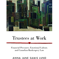 Trustees at Work: Financial Pressures, Emotional Labour, and Canadian Bankruptcy Law (Law and Society)