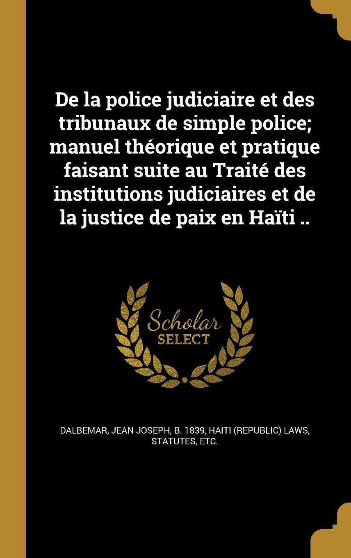 de La Police Judiciaire Et Des Tribunaux de Simple Police; Manuel Theorique Et Pratique Faisant Suite Au Traite Des Institutions Judiciaires Et de La Justice de Paix En Haiti .. (French Edition)