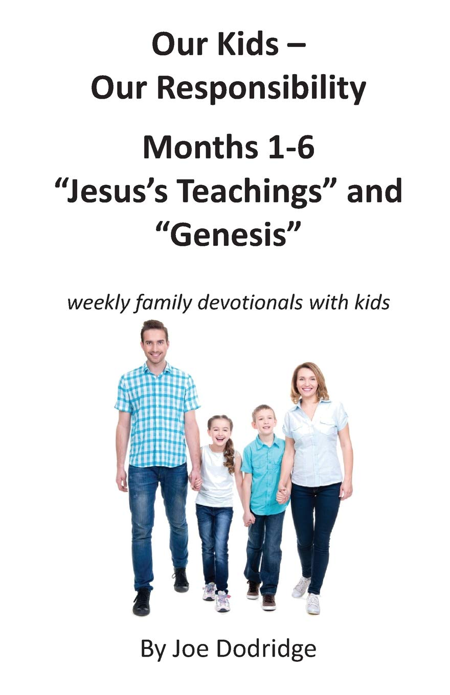 """Our Kids - Our Responsibility, Months 1-6 """"Jesus's Teachings"""" and  """"Genesis"""": weekly family devotionals with kids: Joe Dodridge:  9781980537045: Amazon.com: ..."""