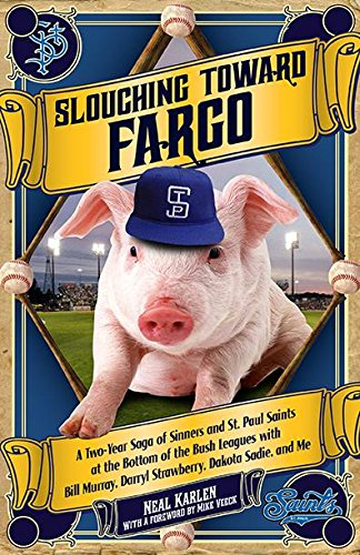 Slouching Toward Fargo: A Two-Year Saga of Sinners and St. Paul Saints at the Bottom of the Bush Leagues with Bill Murray, Darryl Strawberry, Dakota Sadie, and Me