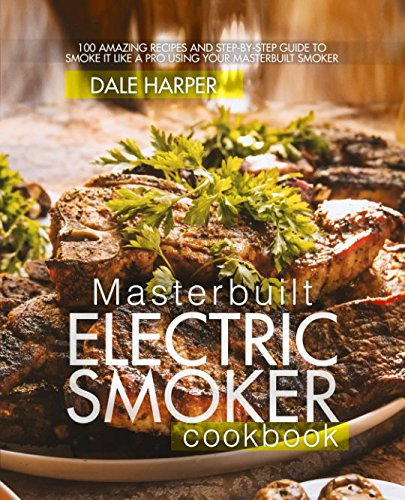 Masterbuilt Electric Smoker Cookbook: 100 Amazing Recipes and Step-By-Step Guide to Smoke It Like a Pro Using Your Masterbuilt Smoker (Best Smoker For Beginners)