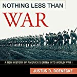 Nothing Less Than War: A New History of America's Entry into World War I | Justus D. Doenecke