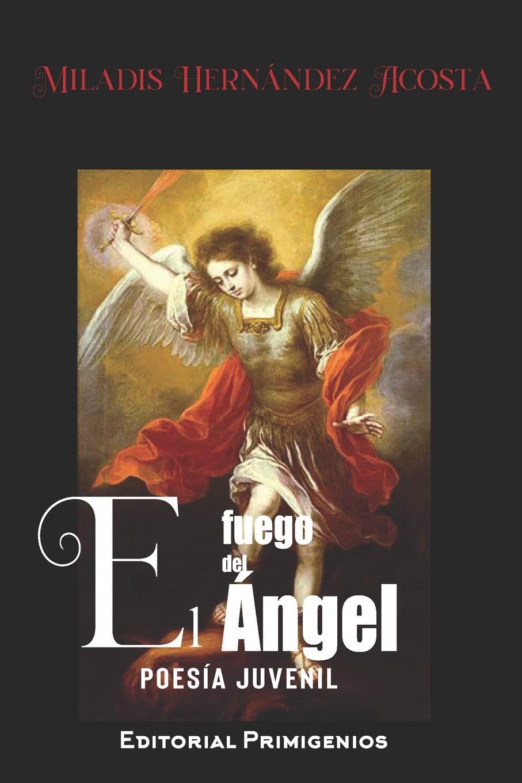 El fuego del ángel: Poesía juvenil: Amazon.es: Hernández Acosta, Miladis, Hernández Acosta, Miladis, Casanova Ealo, Eduardo René, García, Marlene E: Libros