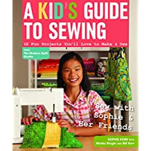 A Kid's Guide to Sewing: Learn to Sew with Sophie & Her Friends • 16 Fun Projects You'll Love to Make & Use