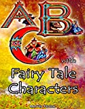 Download ABC with Fairy Tale Characters: A Children's ABC Bedtime Book for Kids, Toddlers & Preschoolers (alphabet books for preschoolers, alphabet books for children, ... for kindergarten, alphabet illustrated 1) in PDF ePUB Free Online