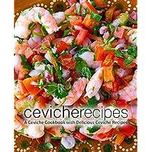 Ceviche Recipes: A Ceviche Cookbook with Delicious Ceviche Recipes