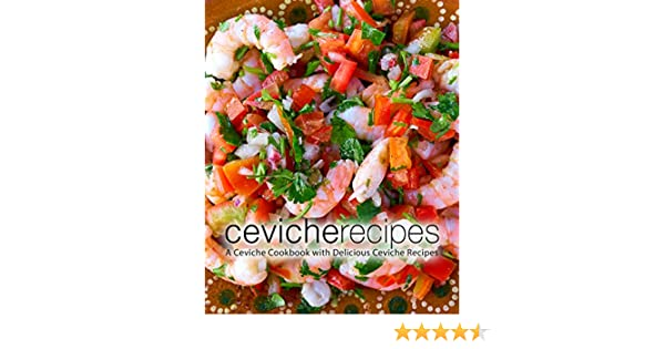 Ceviche Recipes A Ceviche Cookbook With Delicious Ceviche Recipes 2nd Edition Kindle Edition By Press Booksumo Cookbooks Food Wine Kindle Ebooks Amazon Com