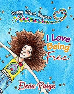 I Love Being Free: Inspiring poems for children ages 4-8 (Happy Heart  Rhymes Book 1)