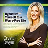 Hypnotize Yourself to a Worry-Free Life: America's #1 Self-Hypnosis Coach