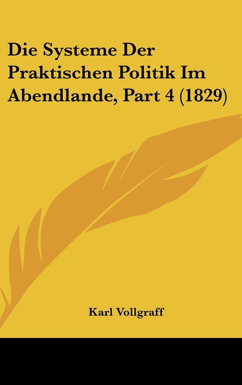 Die Systeme Der Praktischen Politik Im Abendlande, Part 4 (1829) (German Edition) PDF