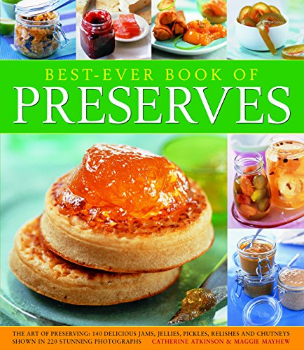 Best Ever Book of Preserves: The Art Of Preserving: 150 Delicious Jams, Jellies, Pickles, Relishes And Chutneys Shown In 250 Stunning Photographs by Catherine Atkinson, Maggie Mayhew