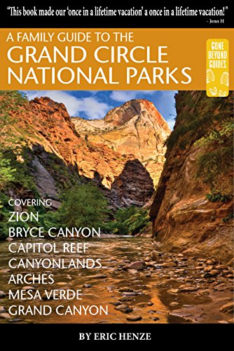 A Family Guide to the Grand Circle National Parks: Covering Zion, Bryce Canyon, Capitol Reef, Canyonlands, Arches, Mesa Verde and Grand Canyon