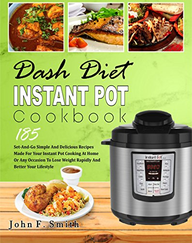 Dash Diet Instant Pot Cookbook: 185 Set-And-Go Simple and Delicious Recipes Made for Your Instant Pot Cooking at Home or Any Occasion To Lose Weight Rapidly And Better Your Lifestyle (Easy Cooking)