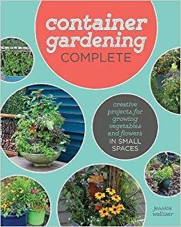 Container Gardening plete Creative Projects for Growing Ve ables and Flowers in Small Spaces Jessica Walliser Amazon Books