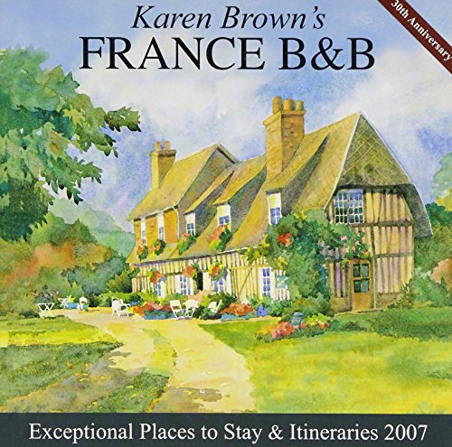 Karen Brown's France B&B, 2007: Bed & Breakfasts & Itineraries (KAREN BROWN'S FRANCE CHARMING BED...