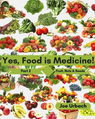 Yes, Food IS Medicine - Part 2: Fruits, Nuts, & Seeds: A Guide to Understanding, Growing and Eating Phytonutrient-Rich, Antioxidant-Dense Foods (Volume 2)