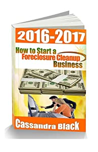 How to Start a Foreclosure Cleanup Business, 2016-2017 Edition: Property Preservation Industry