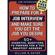 Interview: Job Interview: HOW TO PREPARE FOR A JOB INTERVIEW AND MAKE SURE YOU GET THE JOB YOU DESIRE!: (+2nd FREE BOOK) 50+ Most Essential Questions (Interview,Search,Hunting,Job Interview)