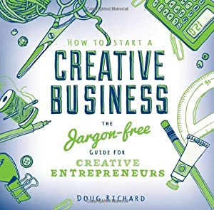 How To Start a Creative Business: The Jargon-free Guide for Creative Entrepreneurs from David & Charles