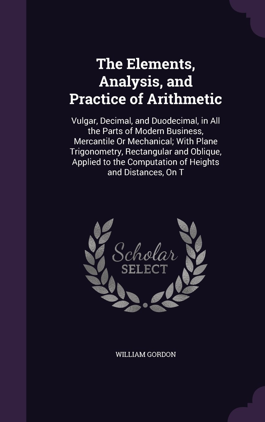 The Elements, Analysis, and Practice of Arithmetic: Vulgar, Decimal, and Duodecimal, in All the Parts of Modern Business, Mercantile or Mechanical; ... Computation of Heights and Distances, on T pdf