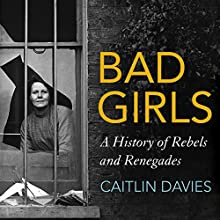 Bad Girls: A History of Rebels and Renegades Audiobook by Caitlin Davies Narrated by Rose Ackroyd