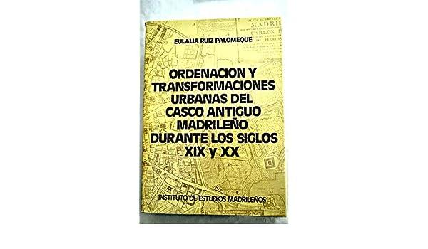 Ordenación y transformaciónes urbanas del casco antiguo madrileño durante los siglos XIX y XX (Biblioteca de Estudios Madrileños) (Spanish Edition): Eulalia ...