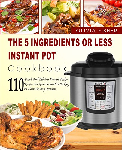 Instant Pot Cookbook: The 5 Ingredients or Less Instant Pot Cookbook- 110 Simple And Delicious Pressure Cooker Recipes For Your Instant Pot Cooking At Home Or Any Occasion( Instant Pot Crock Pot) by Olivia  Fisher
