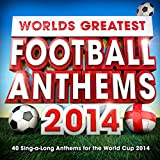 Worlds Greatest Football Anthems - 40 Singalong Soccer Anthems for the World Cup 2014