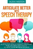 Articulate Better with Speech Therapy: 26 Effective Speech Therapy Strategies for Children and Adults to Articulate Better in 20 days