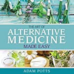 The Art of Alternative Medicine Made Easy: What You Need to Know about Great Ways in Treating Different Medical Condition | Adam Potts