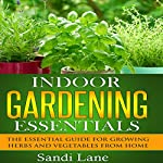 Indoor Gardening Essentials: The Essential Guide for Growing Herbs and Vegetables from Home | Sandi Lane