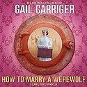 How to Marry a Werewolf: A Claw & Courtship Novella, Book 1 Hörbuch von Gail Carriger Gesprochen von: Emma Newman