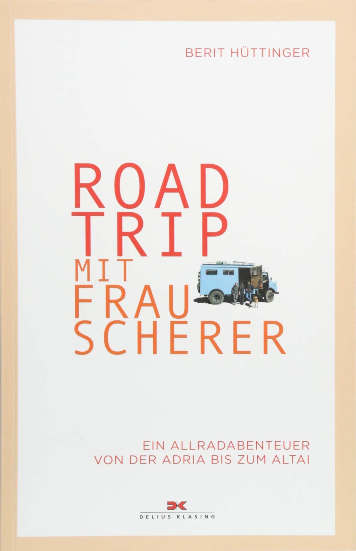 Roadtrip mit Frau Scherer: Ein Allradabenteuer von der Adria bis zum Altai Taschenbuch – 10. September 2018 Berit Hüttinger Delius Klasing 3667114079 Reiseberichte / Asien