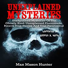 Unexplained Mysteries of the Ghostly Kind: Unexplained Phenomena, Bizarre True Stories and True Paranormal Box Set (True Hauntings) Audiobook by Max Mason Hunter Narrated by Jeffrey A. Hering