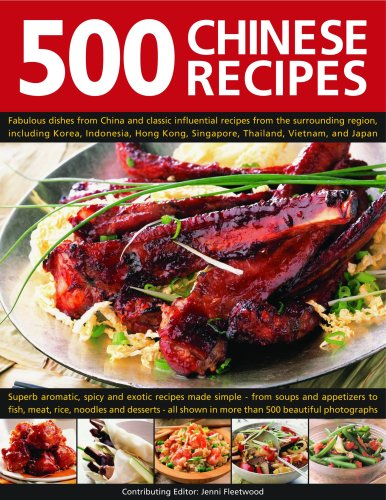 500 Chinese Recipes: Fabulous Dishes From China And Classic Influential Recipes From The Surrounding Region, Including Korea, Malaysia, Hong Kong, Singapore, Thailand, Vietnam, And Japan by Jenni Fleetwood