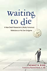 Waiting to Die: A Near-Death Researcher's (Mostly Humorous) Reflections on His Own Endgame Paperback