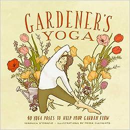 Gardeneru0027s Yoga: 40 Yoga Poses To Help Your Garden Flow: Veronica Du0027Orazio,  Frida Clements: 9781570619892: Amazon.com: Books