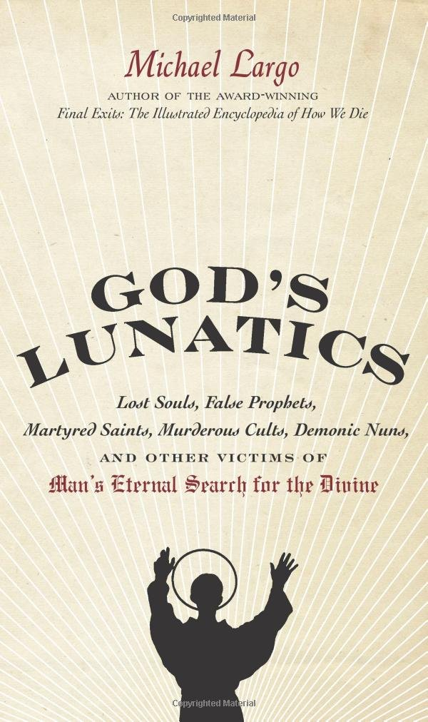 God's Lunatics: Lost Souls, False Prophets, Martyred Saints, Murderous Cults, Demonic Nuns, and Other Victims of Man's Eternal Search for the Divine ebook