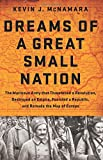 img - for Dreams of a Great Small Nation: The Mutinous Army that Threatened a Revolution, Destroyed an Empire, Founded a Republic, and Remade the Map of Europe book / textbook / text book