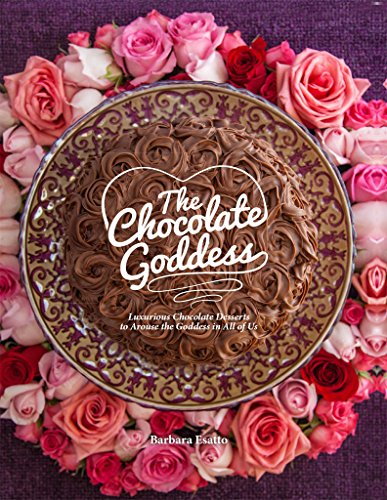 The Chocolate Goddess: Luxurious Chocolate Desserts to Arouse the Goddess in All of Us by Barbara Esatto