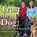 Trust the Dog: Rebuilding Lives Through Teamwork with Man's Best Friend |  The Fidelco Guide Dog Foundation,Gerri Hirshey