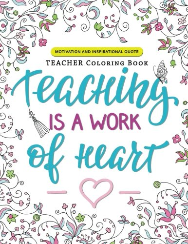 Teaching is a Work of Heart: A Teacher coloring book (Motivation and Inspirational Quotes)